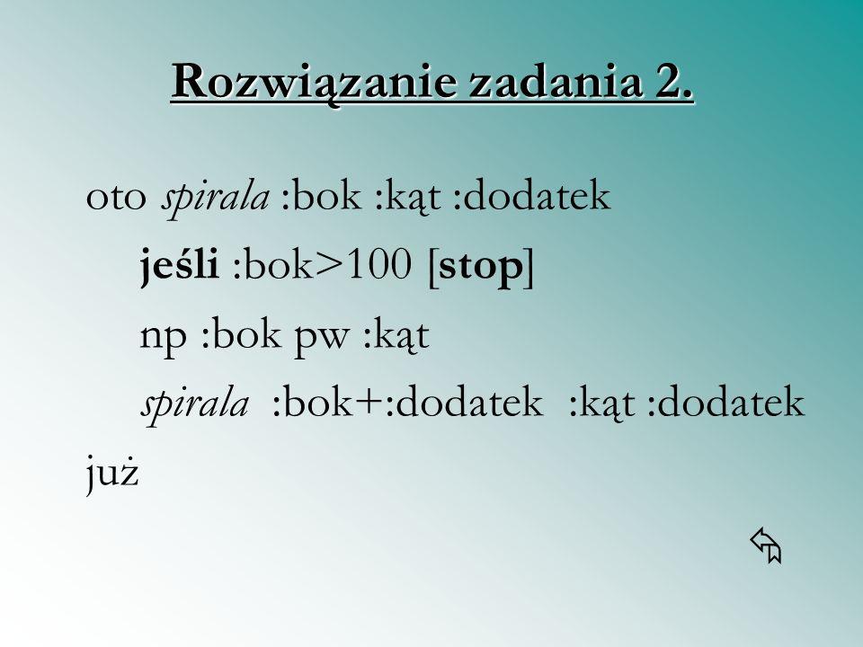 Rozwiązanie zadania 2. jeśli :bok>100 [stop] np :bok pw :kąt